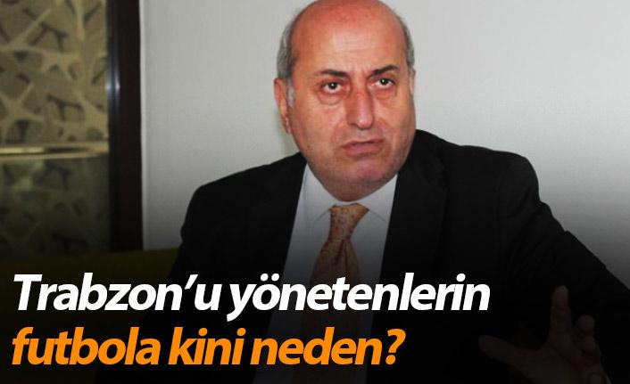 Trabzon'u yönetenlerin futbola kini neden?