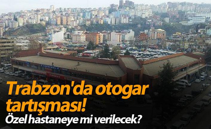 Trabzon'da otogar tartışması! Özel hastaneye mi verilecek?